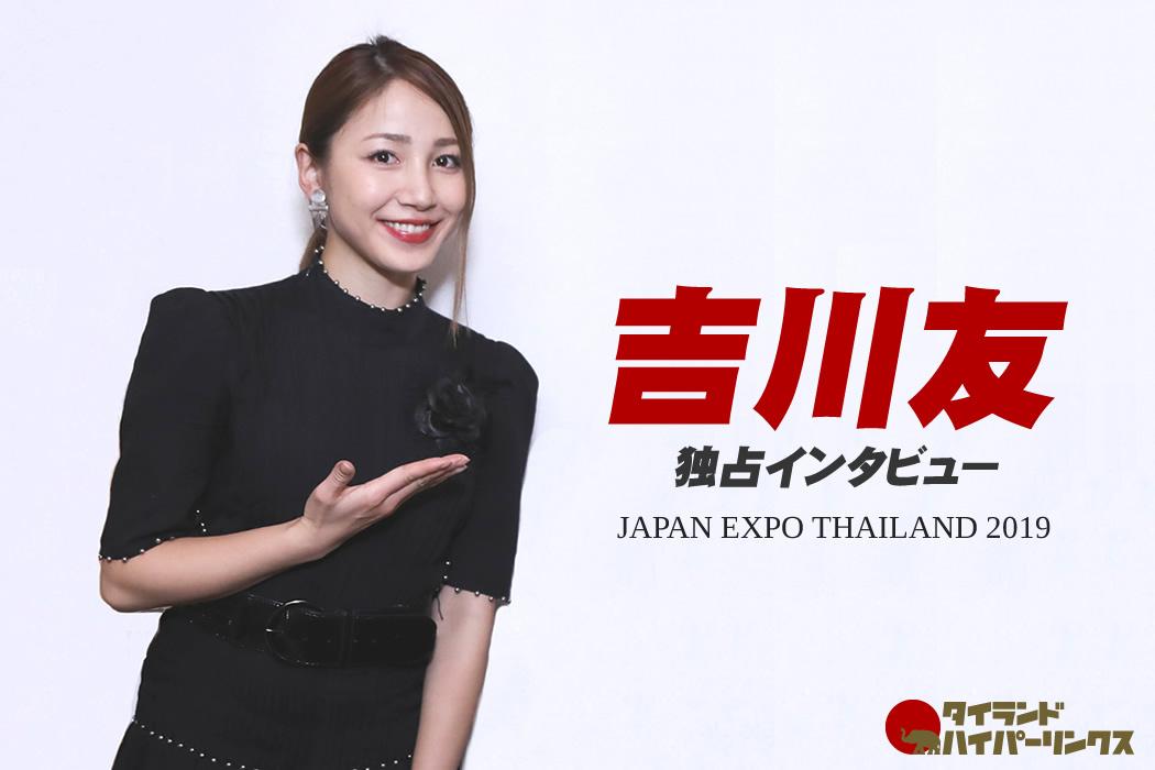 吉川友 独占インタビュー in バンコク[JAPAN EXPO THAILAND 2019]