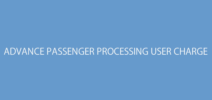 ADVANCE PASSENGER PROCESSING USER CHARGE